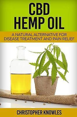 CBD Hemp Oil: A Natural Alternative For Disease Treatment And Pain Relief (Na...